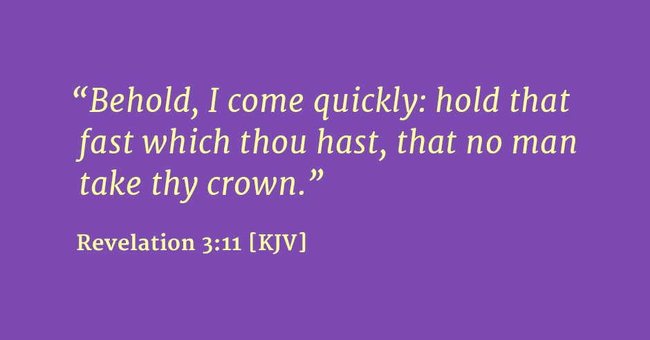 """Behold, I come quickly: hold that fast which thou hast, that no man take thy crown."" Revelation 3:11 [KJV]"