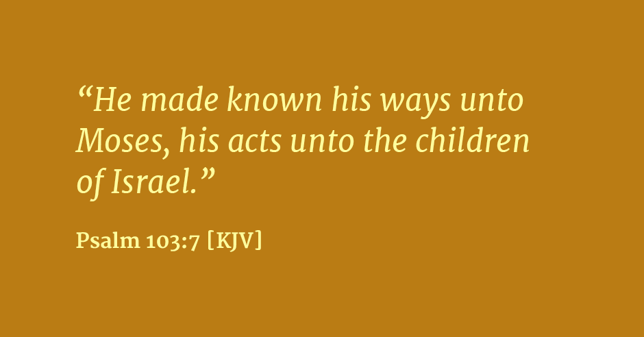 """He made known his ways unto Moses, his acts unto the children of Israel."" Psalm 103:7"