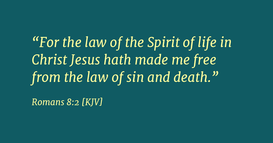 """For the law of the Spirit of life in Christ Jesus hath made me free from the law of sin and death."" Romans 8:2"