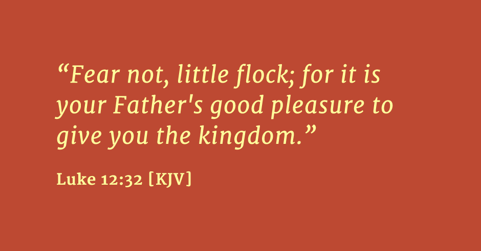 """Fear not, little flock; for it is your Father's good pleasure to give you the kingdom."" Luke 12:32 [KJV]"