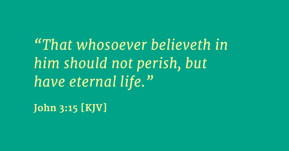 """That whosoever believeth in him should not perish, but have eternal life."" John 3:15 [KJV]"